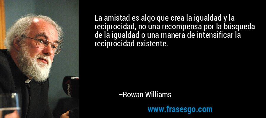La amistad es algo que crea la igualdad y la reciprocidad, no una recompensa por la búsqueda de la igualdad o una manera de intensificar la reciprocidad existente. – Rowan Williams