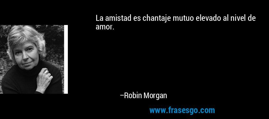 La amistad es chantaje mutuo elevado al nivel de amor. – Robin Morgan