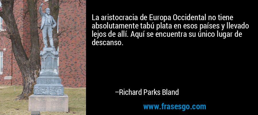La aristocracia de Europa Occidental no tiene absolutamente tabú plata en esos países y llevado lejos de allí. Aquí se encuentra su único lugar de descanso. – Richard Parks Bland