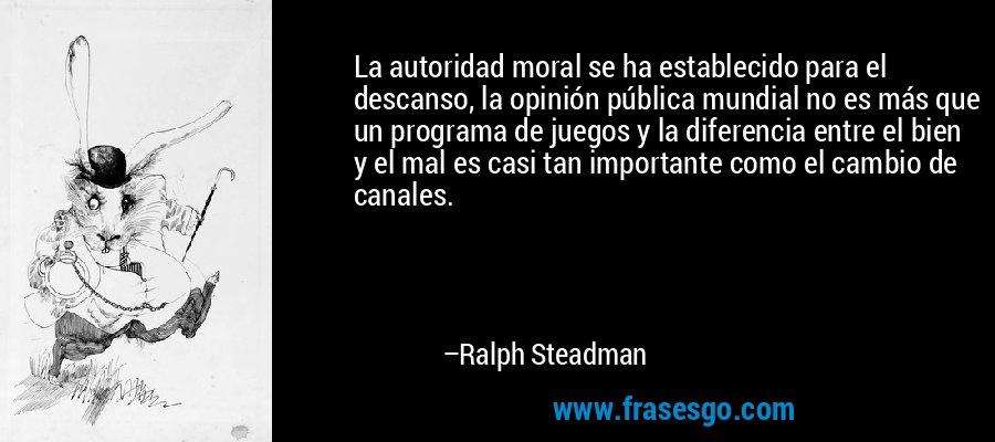 La autoridad moral se ha establecido para el descanso, la opinión pública mundial no es más que un programa de juegos y la diferencia entre el bien y el mal es casi tan importante como el cambio de canales. – Ralph Steadman