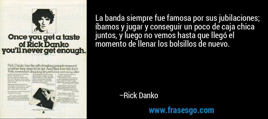 La banda siempre fue famosa por sus jubilaciones; íbamos y jugar y conseguir un poco de caja chica juntos, y luego no vemos hasta que llegó el momento de llenar los bolsillos de nuevo. – Rick Danko