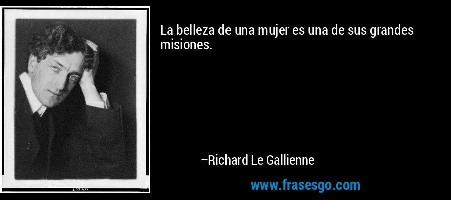La belleza de una mujer es una de sus grandes misiones. – Richard Le Gallienne