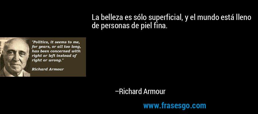 La belleza es sólo superficial, y el mundo está lleno de personas de piel fina. – Richard Armour