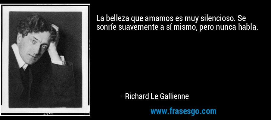 La belleza que amamos es muy silencioso. Se sonríe suavemente a sí mismo, pero nunca habla. – Richard Le Gallienne