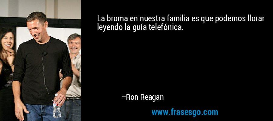 La broma en nuestra familia es que podemos llorar leyendo la guía telefónica. – Ron Reagan
