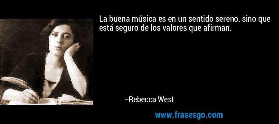 La buena música es en un sentido sereno, sino que está seguro de los valores que afirman. – Rebecca West