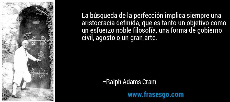 La búsqueda de la perfección implica siempre una aristocracia definida, que es tanto un objetivo como un esfuerzo noble filosofía, una forma de gobierno civil, agosto o un gran arte. – Ralph Adams Cram