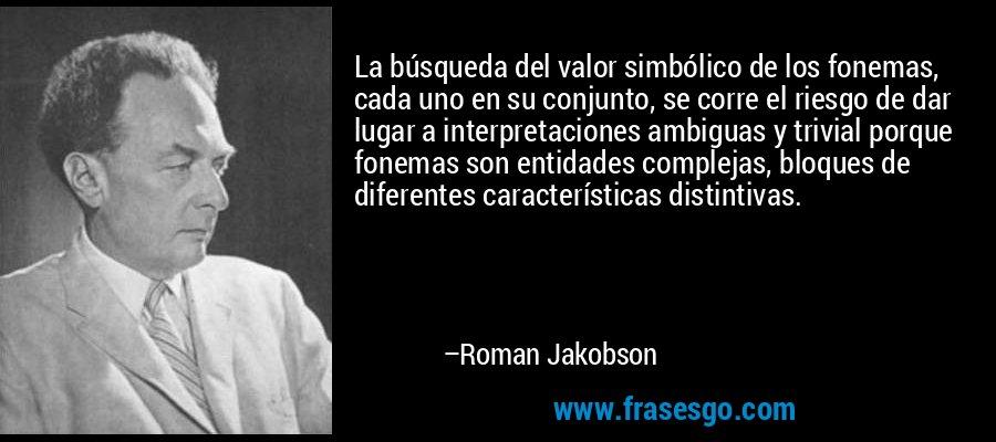 La búsqueda del valor simbólico de los fonemas, cada uno en su conjunto, se corre el riesgo de dar lugar a interpretaciones ambiguas y trivial porque fonemas son entidades complejas, bloques de diferentes características distintivas. – Roman Jakobson