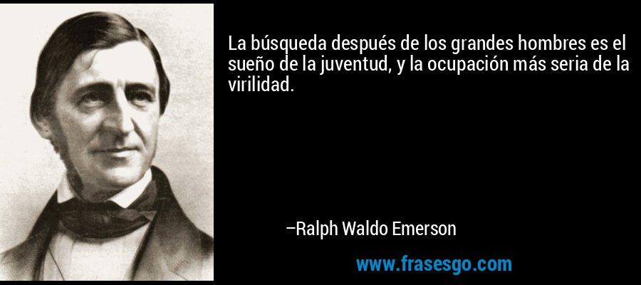 La búsqueda después de los grandes hombres es el sueño de la juventud, y la ocupación más seria de la virilidad. – Ralph Waldo Emerson