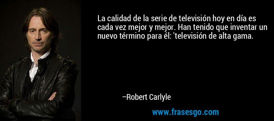 La calidad de la serie de televisión hoy en día es cada vez mejor y mejor. Han tenido que inventar un nuevo término para él: 'televisión de alta gama. – Robert Carlyle