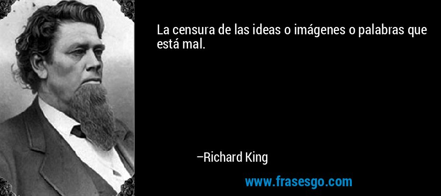 La censura de las ideas o imágenes o palabras que está mal. – Richard King