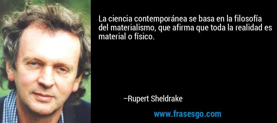 La ciencia contemporánea se basa en la filosofía del materialismo, que afirma que toda la realidad es material o físico. – Rupert Sheldrake