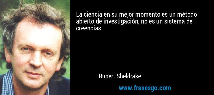 La ciencia en su mejor momento es un método abierto de investigación, no es un sistema de creencias. – Rupert Sheldrake