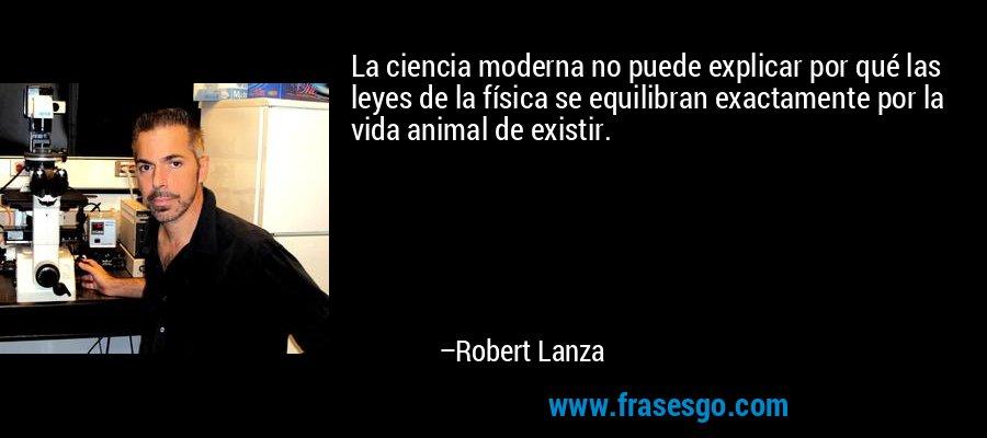 La ciencia moderna no puede explicar por qué las leyes de la física se equilibran exactamente por la vida animal de existir. – Robert Lanza