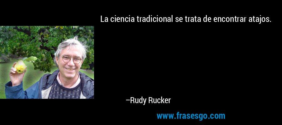 La ciencia tradicional se trata de encontrar atajos. – Rudy Rucker
