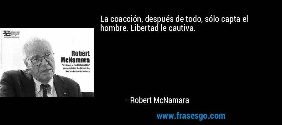 La coacción, después de todo, sólo capta el hombre. Libertad le cautiva. – Robert McNamara