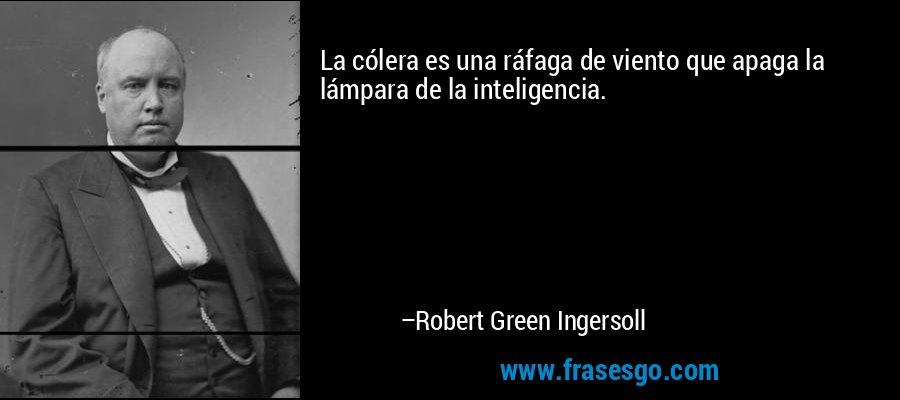 La cólera es una ráfaga de viento que apaga la lámpara de la inteligencia. – Robert Green Ingersoll