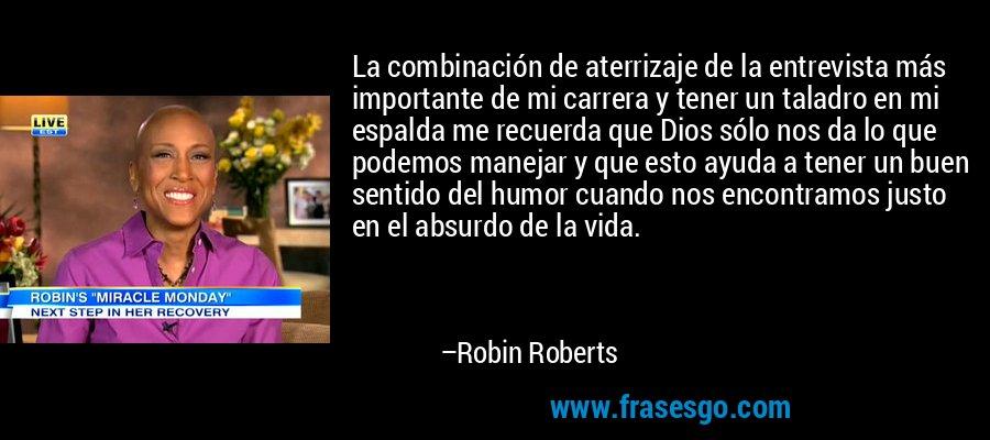 La combinación de aterrizaje de la entrevista más importante de mi carrera y tener un taladro en mi espalda me recuerda que Dios sólo nos da lo que podemos manejar y que esto ayuda a tener un buen sentido del humor cuando nos encontramos justo en el absurdo de la vida. – Robin Roberts