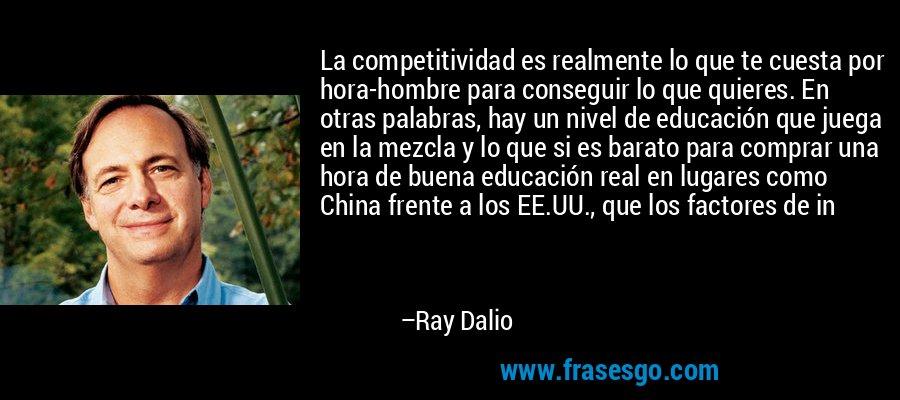 La competitividad es realmente lo que te cuesta por hora-hombre para conseguir lo que quieres. En otras palabras, hay un nivel de educación que juega en la mezcla y lo que si es barato para comprar una hora de buena educación real en lugares como China frente a los EE.UU., que los factores de in – Ray Dalio