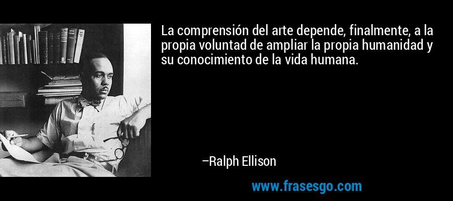 La comprensión del arte depende, finalmente, a la propia voluntad de ampliar la propia humanidad y su conocimiento de la vida humana. – Ralph Ellison