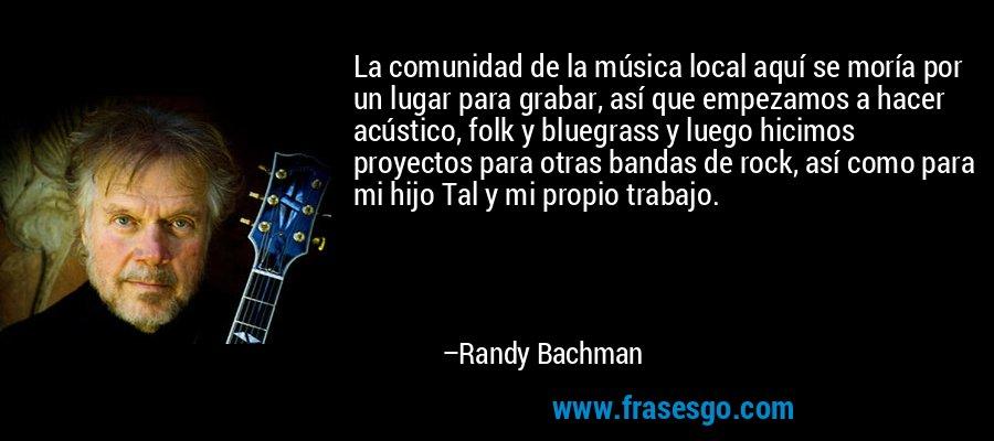 La comunidad de la música local aquí se moría por un lugar para grabar, así que empezamos a hacer acústico, folk y bluegrass y luego hicimos proyectos para otras bandas de rock, así como para mi hijo Tal y mi propio trabajo. – Randy Bachman