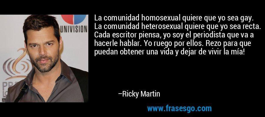La comunidad homosexual quiere que yo sea gay. La comunidad heterosexual quiere que yo sea recta. Cada escritor piensa, yo soy el periodista que va a hacerle hablar. Yo ruego por ellos. Rezo para que puedan obtener una vida y dejar de vivir la mía! – Ricky Martin