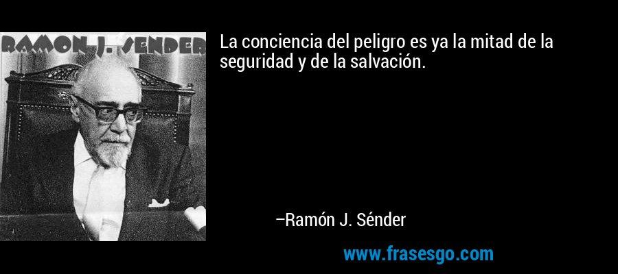 La conciencia del peligro es ya la mitad de la seguridad y de la salvación. – Ramón J. Sénder