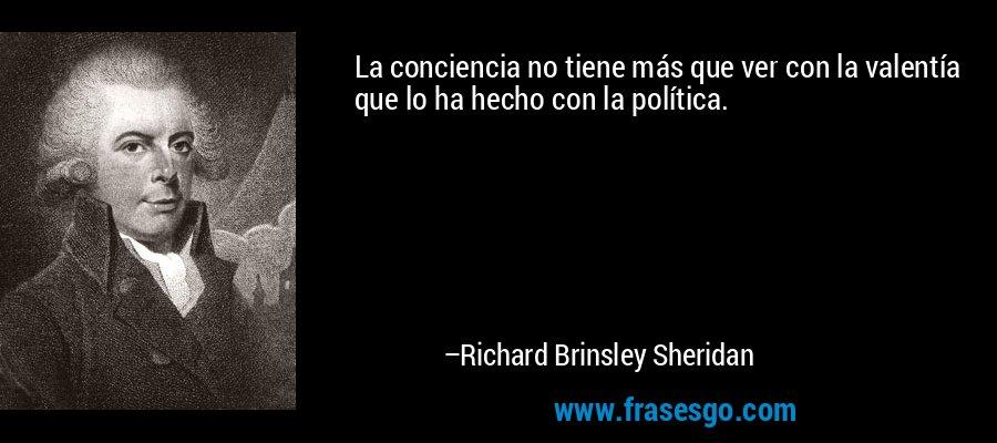 La conciencia no tiene más que ver con la valentía que lo ha hecho con la política. – Richard Brinsley Sheridan