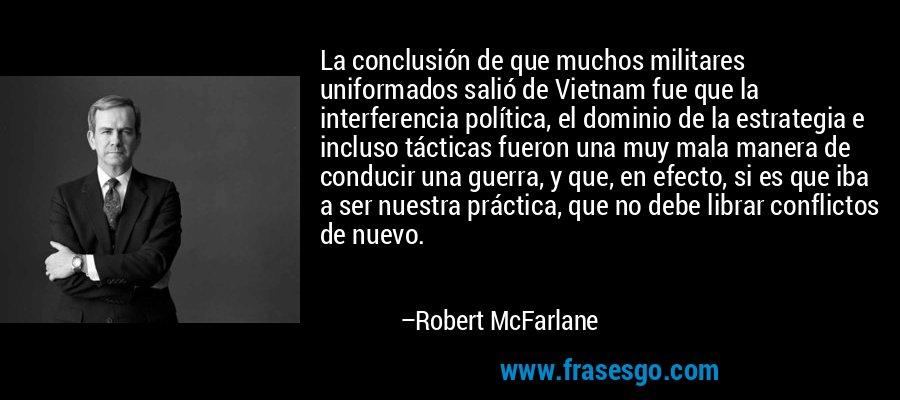 La conclusión de que muchos militares uniformados salió de Vietnam fue que la interferencia política, el dominio de la estrategia e incluso tácticas fueron una muy mala manera de conducir una guerra, y que, en efecto, si es que iba a ser nuestra práctica, que no debe librar conflictos de nuevo. – Robert McFarlane