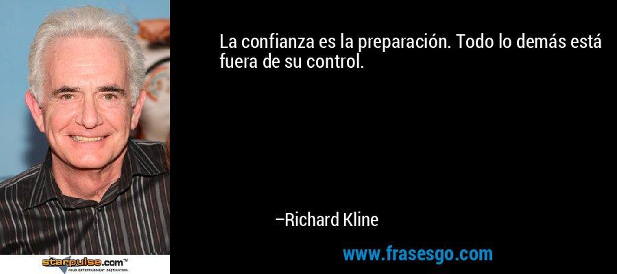 La confianza es la preparación. Todo lo demás está fuera de su control. – Richard Kline