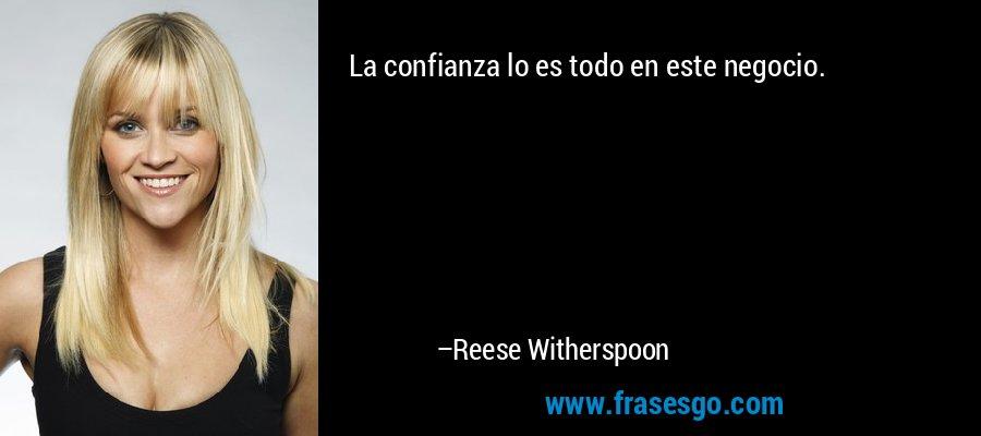 La confianza lo es todo en este negocio. – Reese Witherspoon