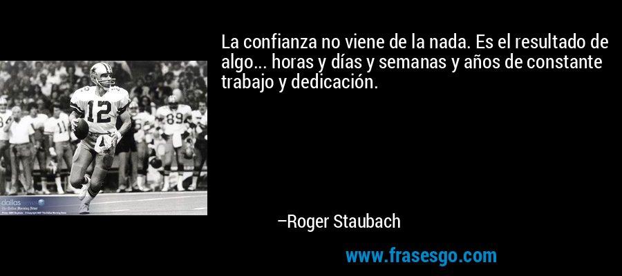 La confianza no viene de la nada. Es el resultado de algo... horas y días y semanas y años de constante trabajo y dedicación. – Roger Staubach