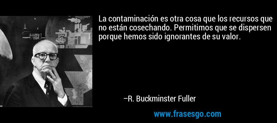 La contaminación es otra cosa que los recursos que no están cosechando. Permitimos que se dispersen porque hemos sido ignorantes de su valor. – R. Buckminster Fuller