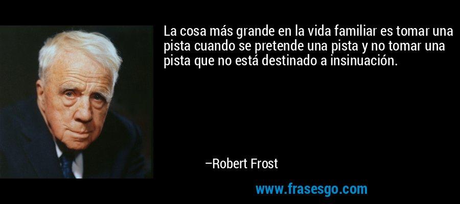 La cosa más grande en la vida familiar es tomar una pista cuando se pretende una pista y no tomar una pista que no está destinado a insinuación. – Robert Frost