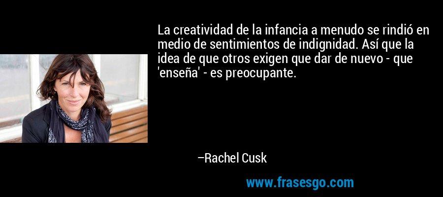 La creatividad de la infancia a menudo se rindió en medio de sentimientos de indignidad. Así que la idea de que otros exigen que dar de nuevo - que 'enseña' - es preocupante. – Rachel Cusk