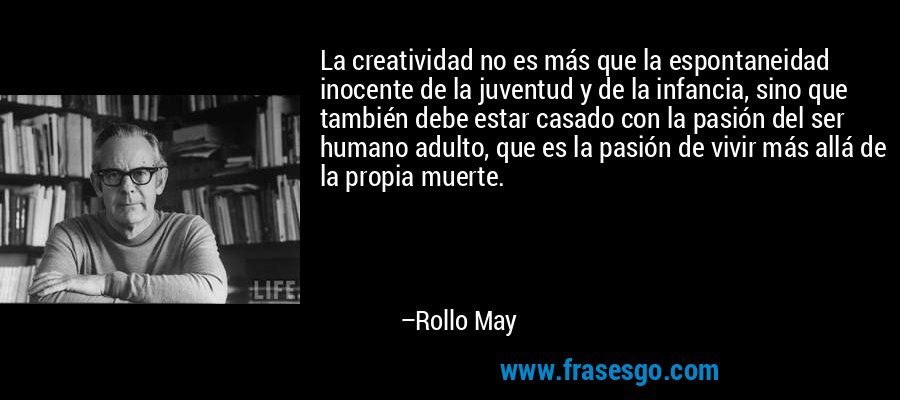 La creatividad no es más que la espontaneidad inocente de la juventud y de la infancia, sino que también debe estar casado con la pasión del ser humano adulto, que es la pasión de vivir más allá de la propia muerte. – Rollo May