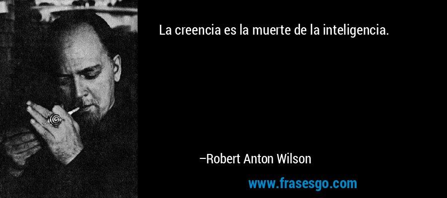 La creencia es la muerte de la inteligencia. – Robert Anton Wilson