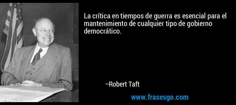La crítica en tiempos de guerra es esencial para el mantenimiento de cualquier tipo de gobierno democrático. – Robert Taft