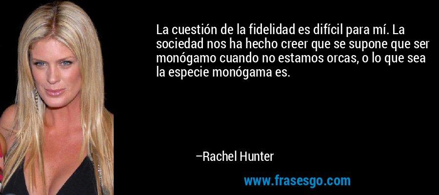 La cuestión de la fidelidad es difícil para mí. La sociedad nos ha hecho creer que se supone que ser monógamo cuando no estamos orcas, o lo que sea la especie monógama es. – Rachel Hunter