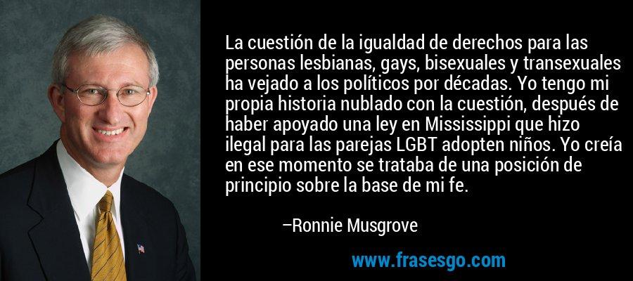 La cuestión de la igualdad de derechos para las personas lesbianas, gays, bisexuales y transexuales ha vejado a los políticos por décadas. Yo tengo mi propia historia nublado con la cuestión, después de haber apoyado una ley en Mississippi que hizo ilegal para las parejas LGBT adopten niños. Yo creía en ese momento se trataba de una posición de principio sobre la base de mi fe. – Ronnie Musgrove