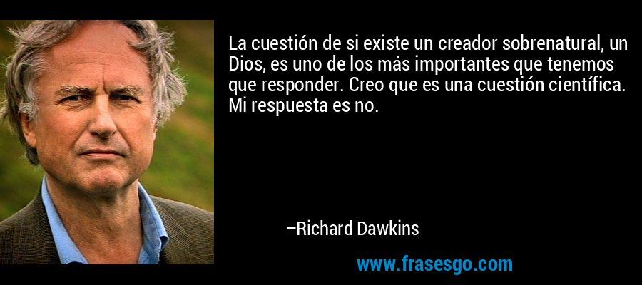 La cuestión de si existe un creador sobrenatural, un Dios, es uno de los más importantes que tenemos que responder. Creo que es una cuestión científica. Mi respuesta es no. – Richard Dawkins