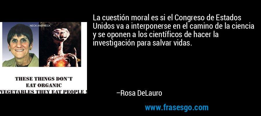 La cuestión moral es si el Congreso de Estados Unidos va a interponerse en el camino de la ciencia y se oponen a los científicos de hacer la investigación para salvar vidas. – Rosa DeLauro