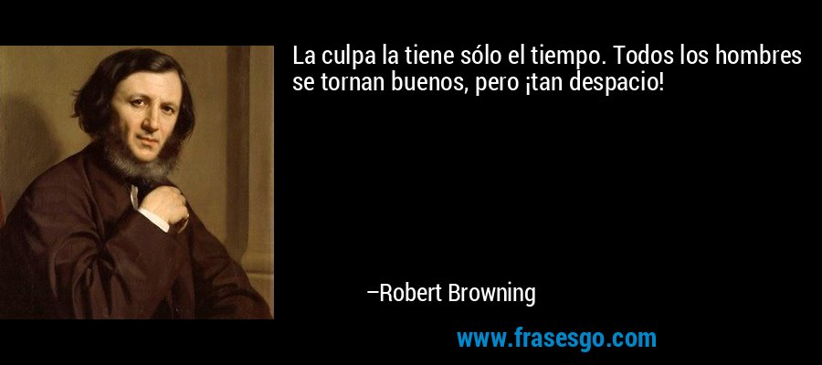 La culpa la tiene sólo el tiempo. Todos los hombres se tornan buenos, pero ¡tan despacio! – Robert Browning