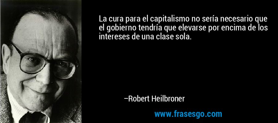La cura para el capitalismo no sería necesario que el gobierno tendría que elevarse por encima de los intereses de una clase sola. – Robert Heilbroner