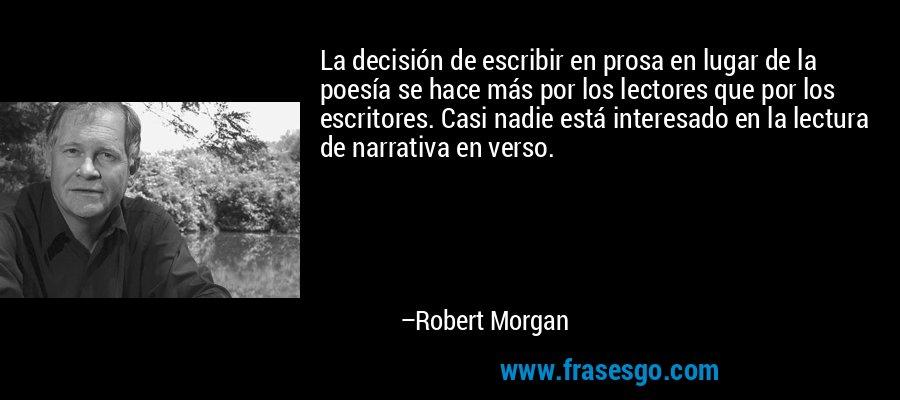 La decisión de escribir en prosa en lugar de la poesía se hace más por los lectores que por los escritores. Casi nadie está interesado en la lectura de narrativa en verso. – Robert Morgan