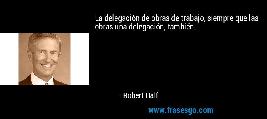 La delegación de obras de trabajo, siempre que las obras una delegación, también. – Robert Half