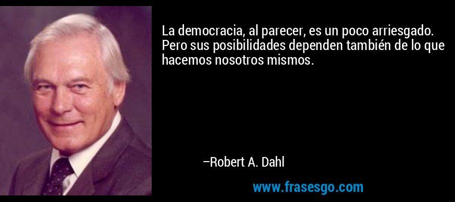 La democracia, al parecer, es un poco arriesgado. Pero sus posibilidades dependen también de lo que hacemos nosotros mismos. – Robert A. Dahl