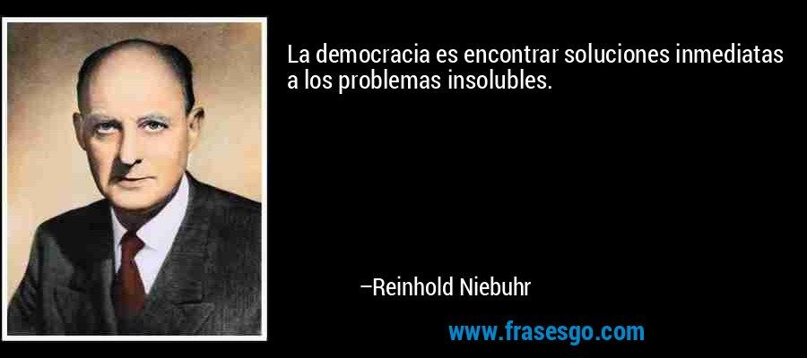 La democracia es encontrar soluciones inmediatas a los problemas insolubles. – Reinhold Niebuhr