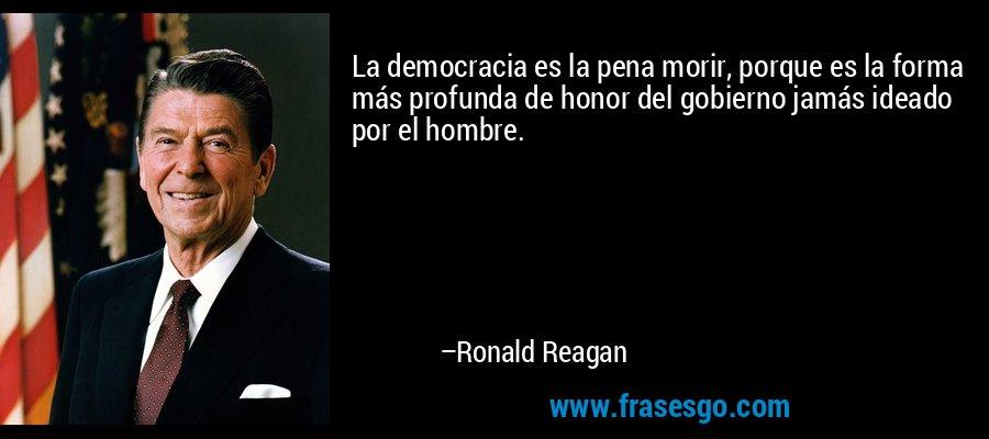 La democracia es la pena morir, porque es la forma más profunda de honor del gobierno jamás ideado por el hombre. – Ronald Reagan