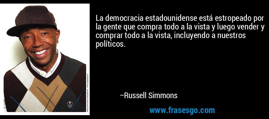 La democracia estadounidense está estropeado por la gente que compra todo a la vista y luego vender y comprar todo a la vista, incluyendo a nuestros políticos. – Russell Simmons
